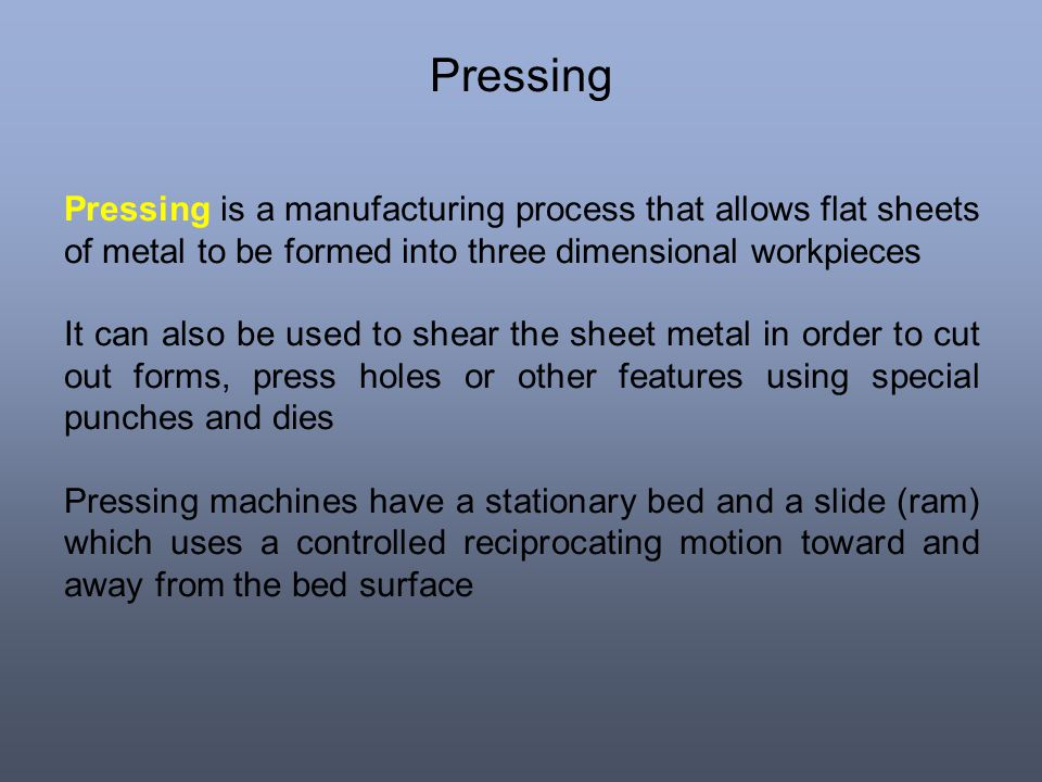Pressing Pressing is a manufacturing process that allows flat sheets of metal to be formed into three dimensional workpieces It can also be used to sh