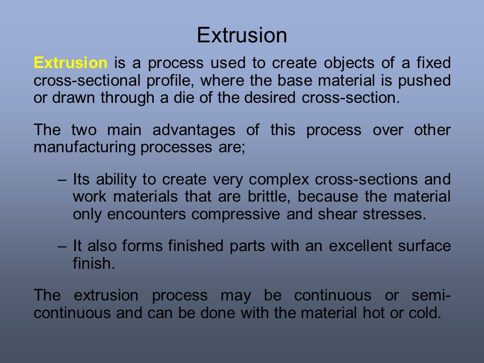Extrusion Extrusion is a process used to create objects of a fixed cross-sectional profile, where the base material is pushed or drawn through a die o