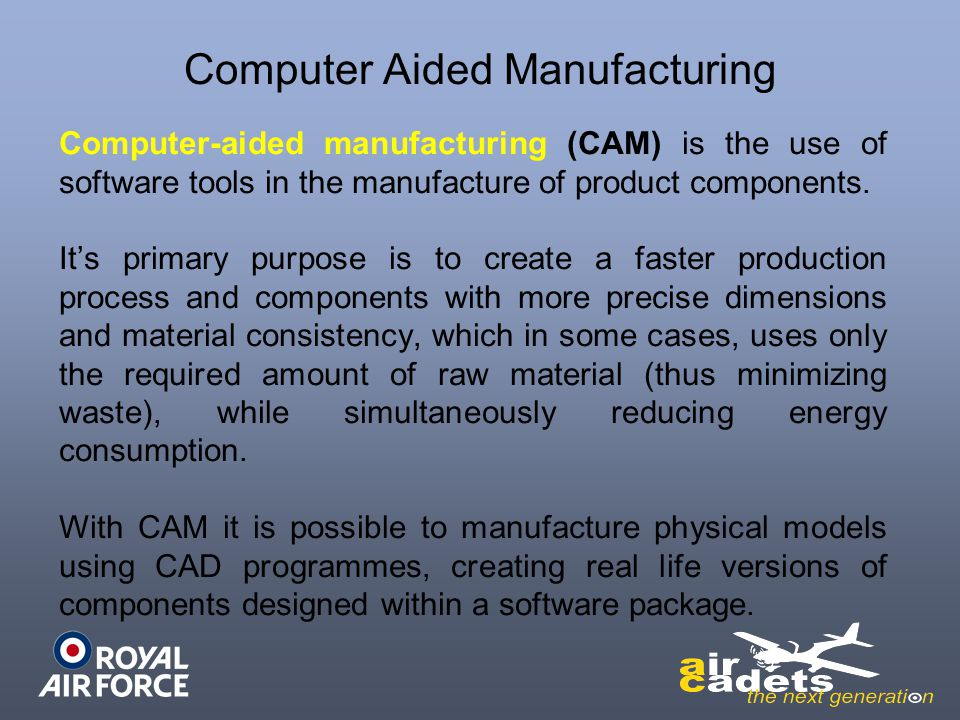 Computer Aided Manufacturing Computer-aided manufacturing (CAM) is the use of software tools in the manufacture of product components. Its primary pur