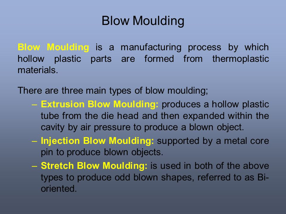 Blow Moulding Blow Moulding is a manufacturing process by which hollow plastic parts are formed from thermoplastic materials. There are three main typ