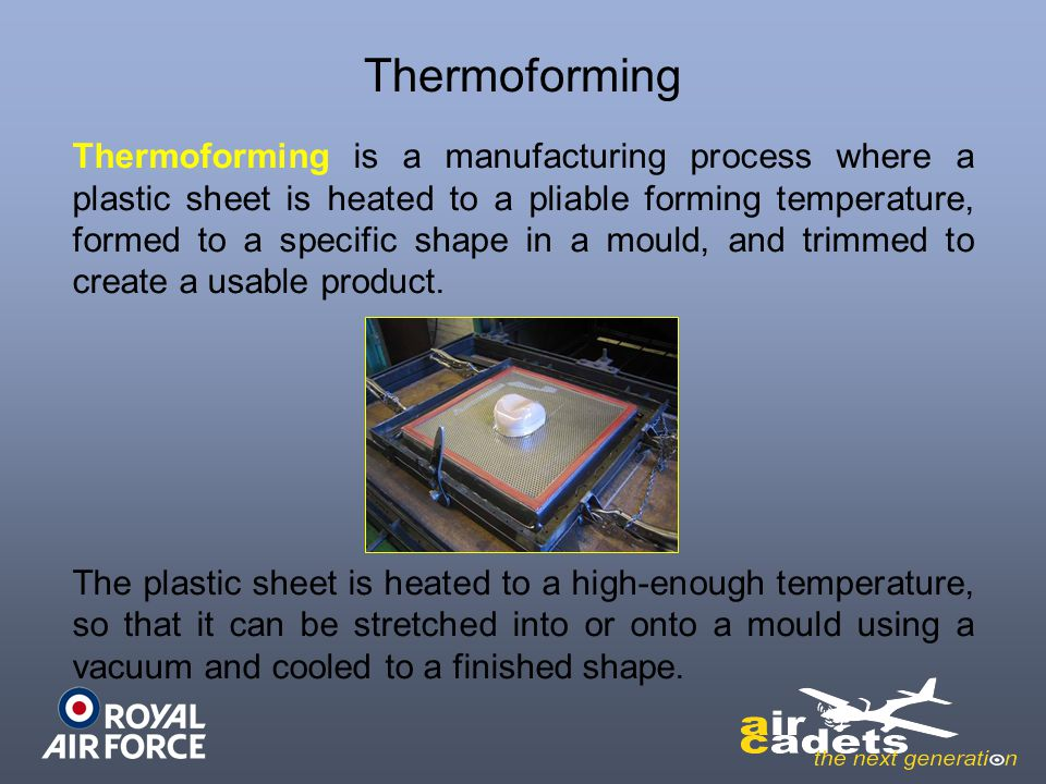 Thermoforming Thermoforming is a manufacturing process where a plastic sheet is heated to a pliable forming temperature, formed to a specific shape in