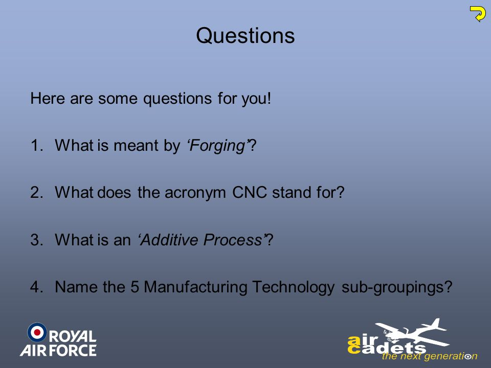 Questions Here are some questions for you! 1.What is meant by Forging? 2.What does the acronym CNC stand for? 3.What is an Additive Process? 4.Name th