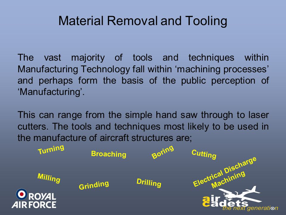 Material Removal and Tooling The vast majority of tools and techniques within Manufacturing Technology fall within machining processes and perhaps for