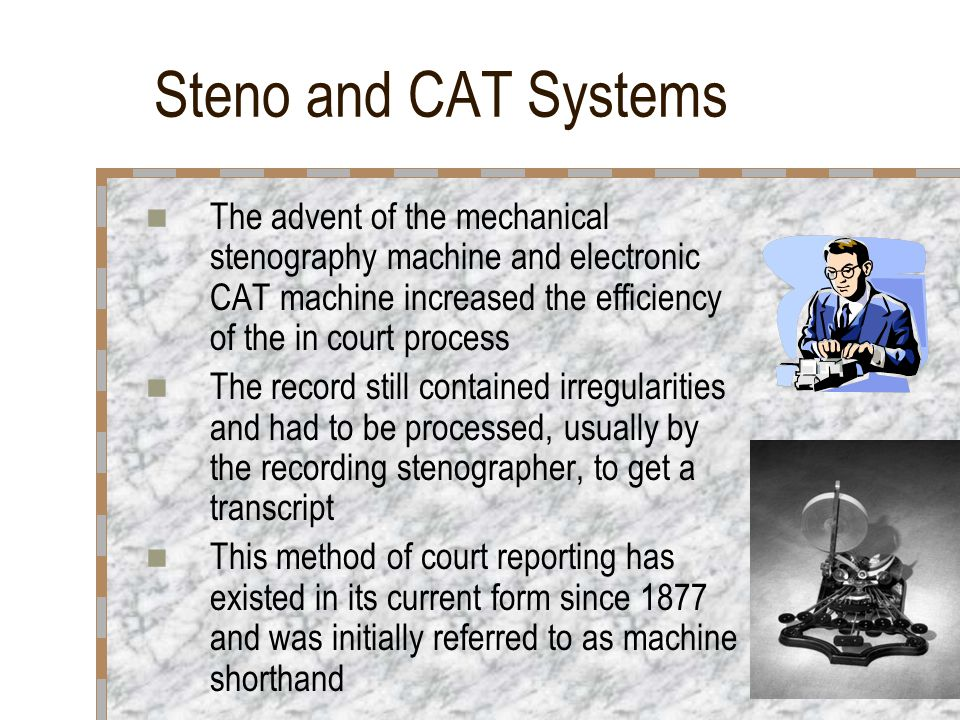 Steno and CAT Systems The advent of the mechanical stenography machine and electronic CAT machine increased the efficiency of the in court process The record still contained irregularities and had to be processed, usually by the recording stenographer, to get a transcript This method of court reporting has existed in its current form since 1877 and was initially referred to as machine shorthand