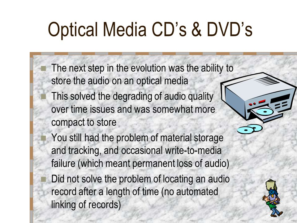 Optical Media CDs & DVDs The next step in the evolution was the ability to store the audio on an optical media This solved the degrading of audio quality over time issues and was somewhat more compact to store You still had the problem of material storage and tracking, and occasional write-to-media failure (which meant permanent loss of audio) Did not solve the problem of locating an audio record after a length of time (no automated linking of records)