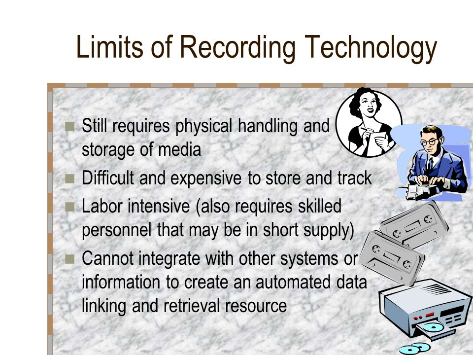 Limits of Recording Technology Still requires physical handling and storage of media Difficult and expensive to store and track Labor intensive (also requires skilled personnel that may be in short supply) Cannot integrate with other systems or information to create an automated data linking and retrieval resource
