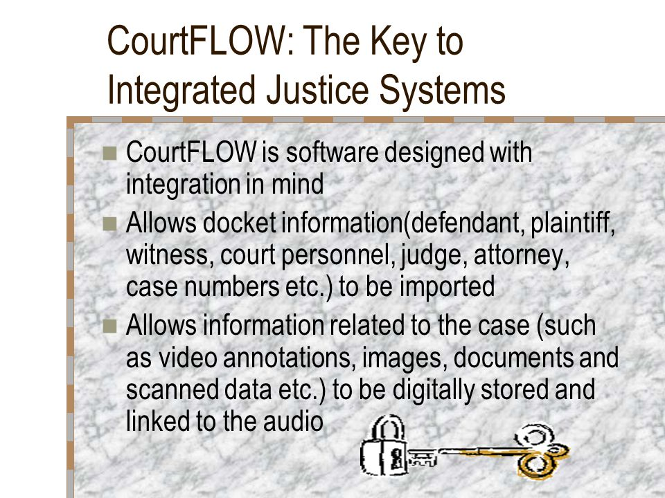 CourtFLOW: The Key to Integrated Justice Systems CourtFLOW is software designed with integration in mind Allows docket information(defendant, plaintiff, witness, court personnel, judge, attorney, case numbers etc.) to be imported Allows information related to the case (such as video annotations, images, documents and scanned data etc.) to be digitally stored and linked to the audio