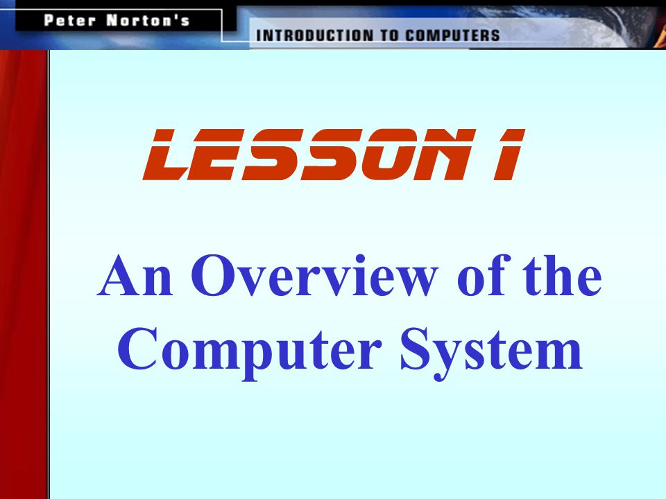 This lesson includes the following sections: The Parts of a Computer System Looking Inside the Machine Software: Bringing the Machine to Life