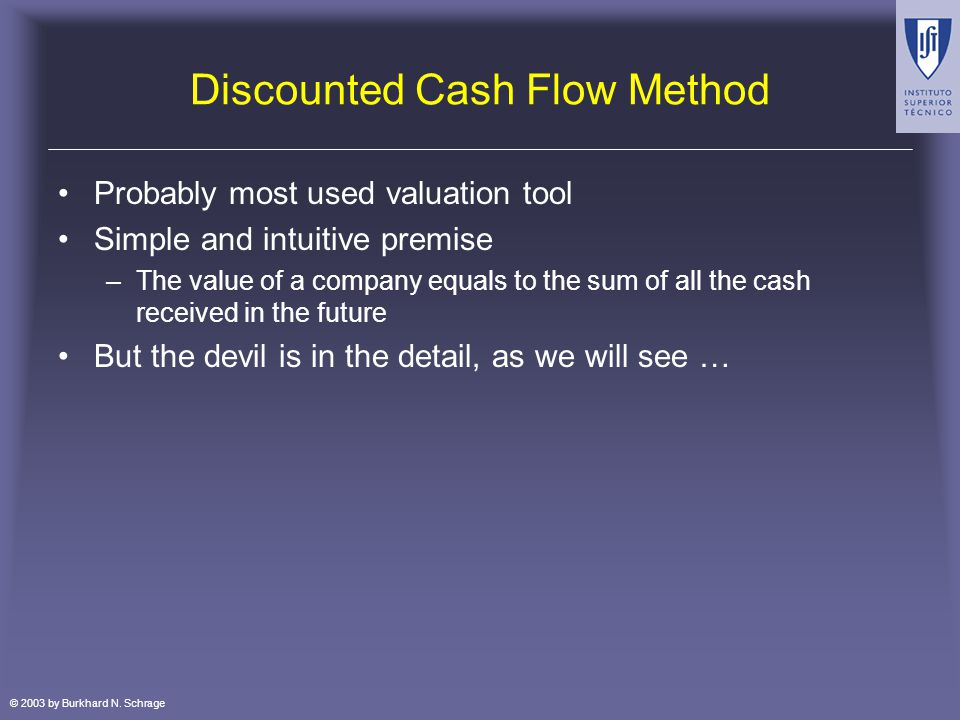 © 2003 by Burkhard N. Schrage Discounted Cash Flow Method Probably most used valuation tool Simple and intuitive premise –The value of a company equal
