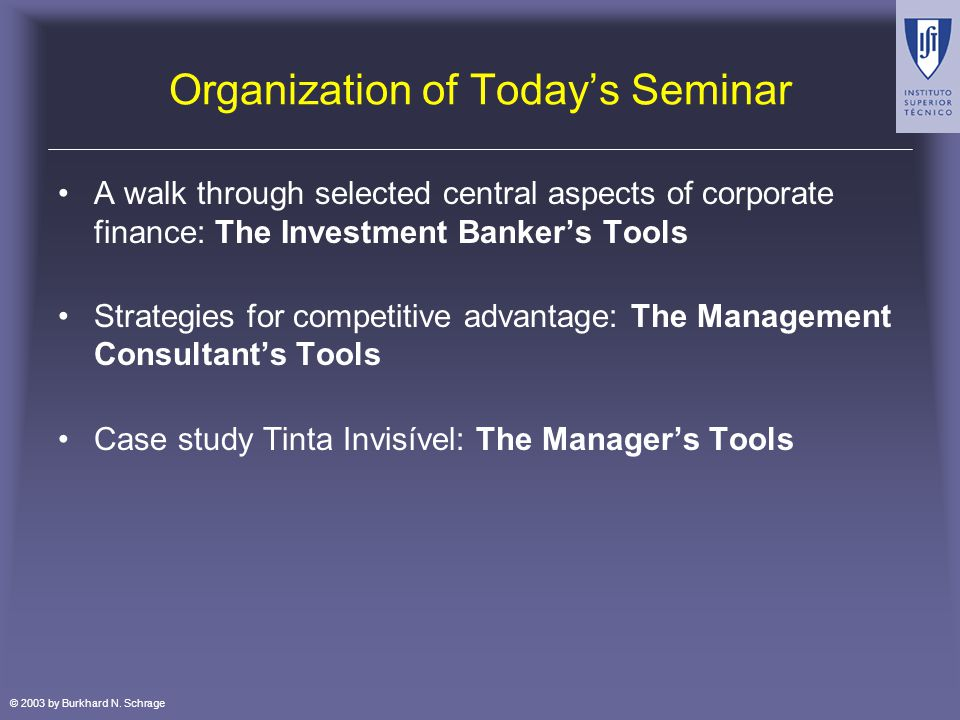 © 2003 by Burkhard N. Schrage Organization of Todays Seminar A walk through selected central aspects of corporate finance: The Investment Bankers Tool