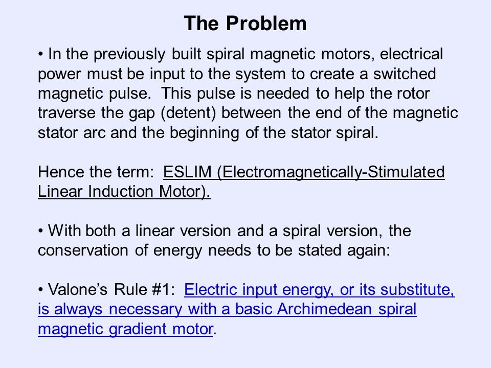 The Problem In the previously built spiral magnetic motors, electrical power must be input to the system to create a switched magnetic pulse.