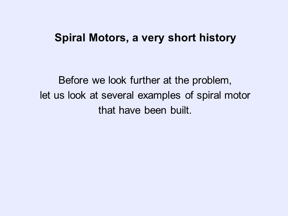 Spiral Motors, a very short history Before we look further at the problem, let us look at several examples of spiral motor that have been built.