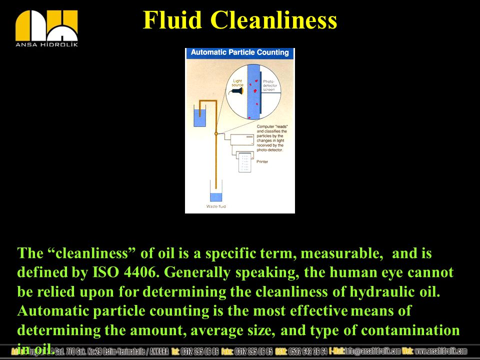 Fluid Cleanliness The cleanliness of oil is a specific term, measurable, and is defined by ISO 4406. Generally speaking, the human eye cannot be relie