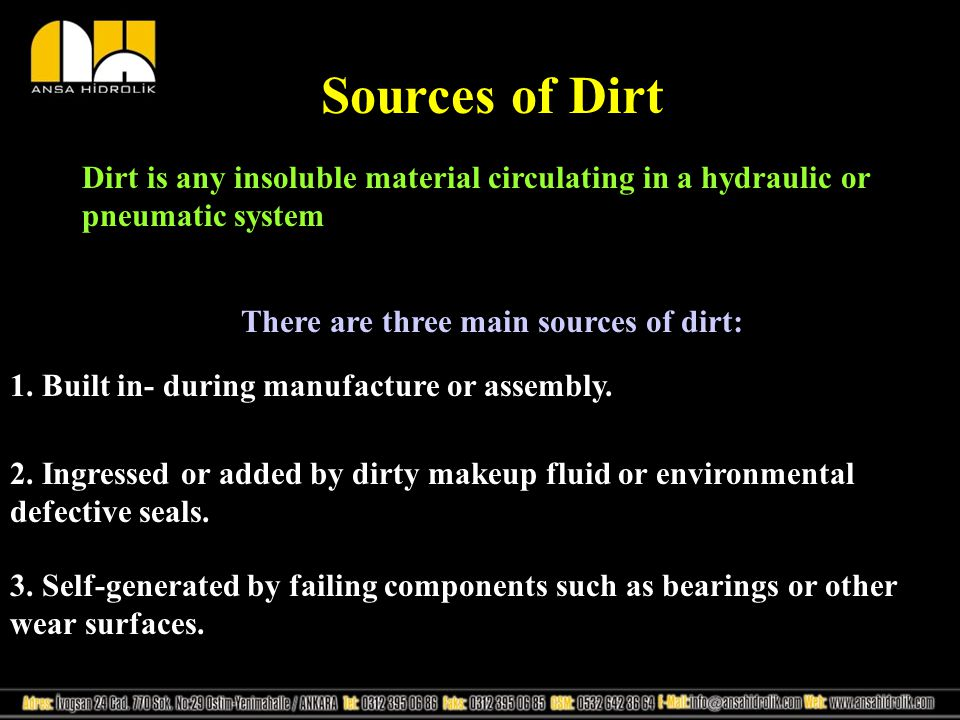 Sources of Dirt Dirt is any insoluble material circulating in a hydraulic or pneumatic system There are three main sources of dirt: 1. Built in- durin