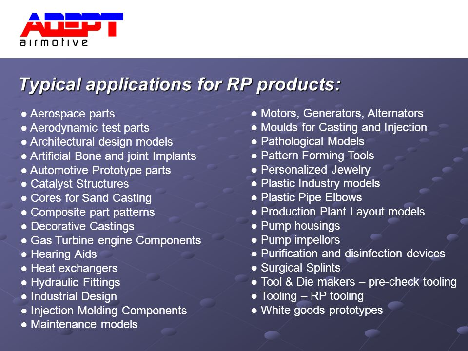Typical applications for RP products: Aerospace parts Aerodynamic test parts Architectural design models Artificial Bone and joint Implants Automotive Prototype parts Catalyst Structures Cores for Sand Casting Composite part patterns Decorative Castings Gas Turbine engine Components Hearing Aids Heat exchangers Hydraulic Fittings Industrial Design Injection Molding Components Maintenance models Motors, Generators, Alternators Moulds for Casting and Injection Pathological Models Pattern Forming Tools Personalized Jewelry Plastic Industry models Plastic Pipe Elbows Production Plant Layout models Pump housings Pump impellors Purification and disinfection devices Surgical Splints Tool & Die makers – pre-check tooling Tooling – RP tooling White goods prototypes