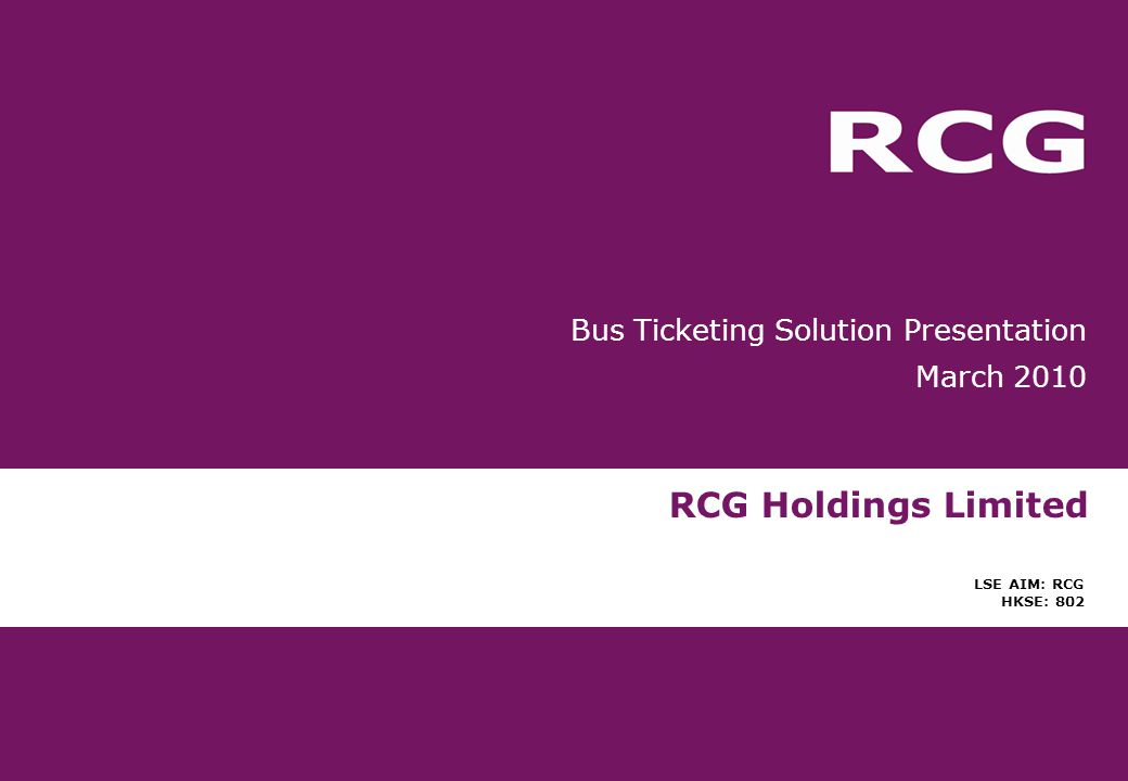 RCG Holdings Limited LSE AIM: RCG HKSE: 802 Bus Ticketing Solution Presentation March 2010
