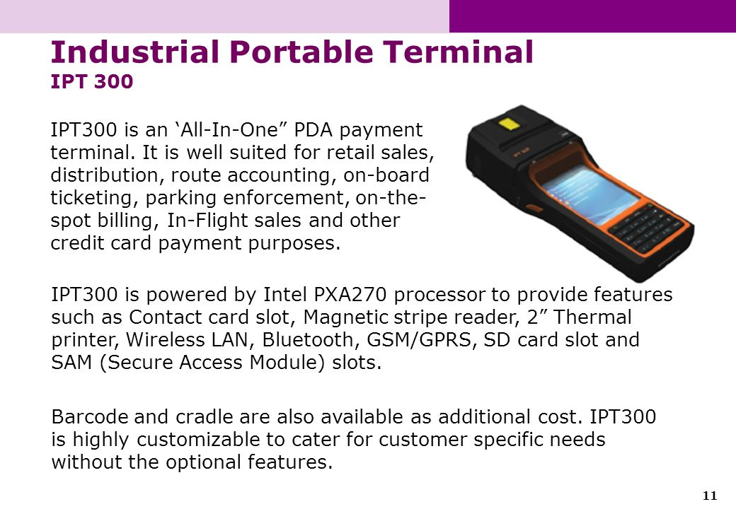 11 Industrial Portable Terminal IPT 300 IPT300 is an All-In-One PDA payment terminal. It is well suited for retail sales, distribution, route accounti