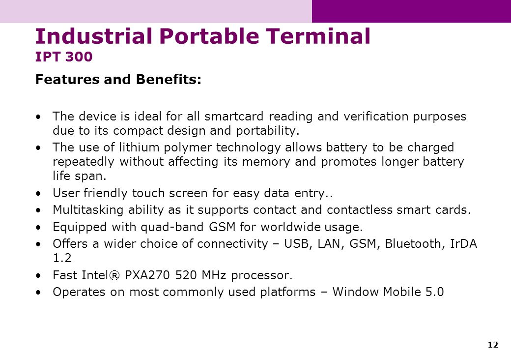 12 Industrial Portable Terminal IPT 300 Features and Benefits: The device is ideal for all smartcard reading and verification purposes due to its comp