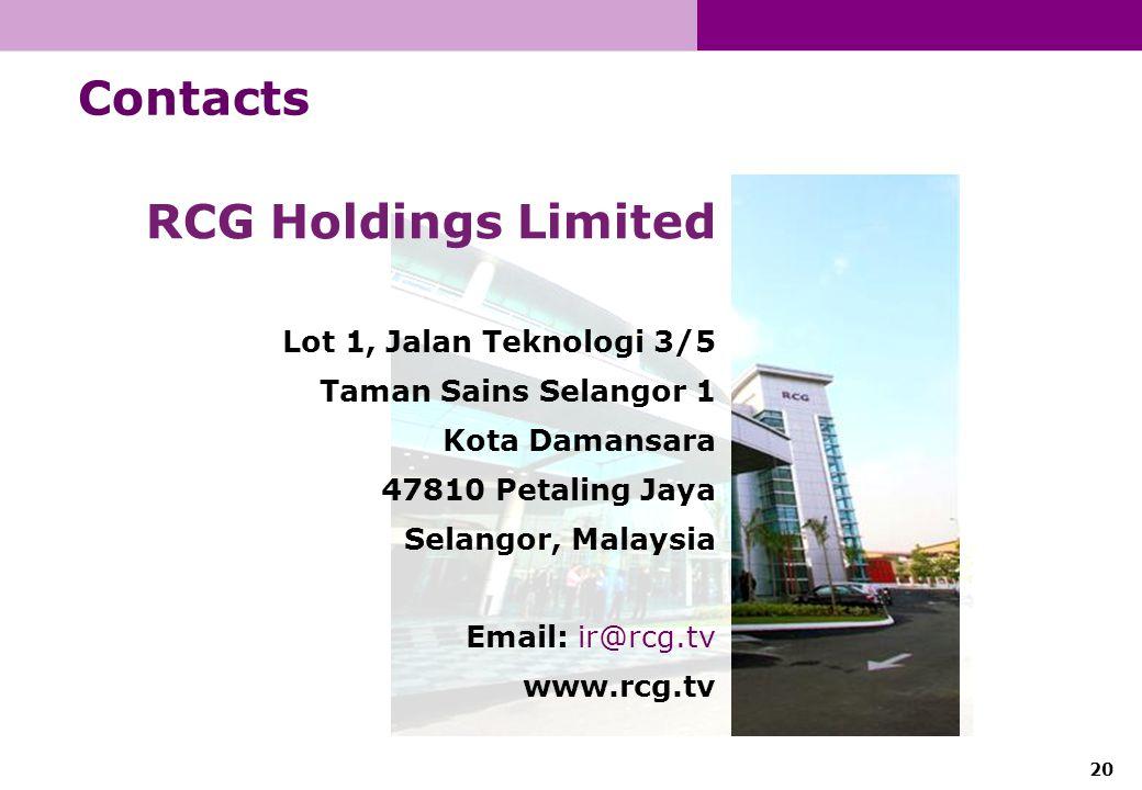 20 Contacts RCG Holdings Limited Lot 1, Jalan Teknologi 3/5 Taman Sains Selangor 1 Kota Damansara 47810 Petaling Jaya Selangor, Malaysia Email: ir@rcg.tv www.rcg.tv