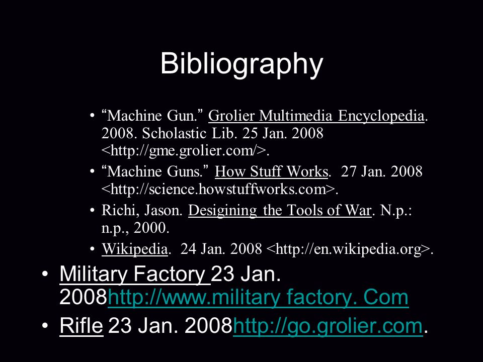 Bibliography Machine Gun. Grolier Multimedia Encyclopedia. 2008. Scholastic Lib. 25 Jan. 2008. Machine Guns. How Stuff Works. 27 Jan. 2008. Richi, Jas
