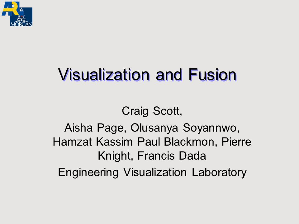 Visualization and Fusion Craig Scott, Aisha Page, Olusanya Soyannwo, Hamzat Kassim Paul Blackmon, Pierre Knight, Francis Dada Engineering Visualizatio