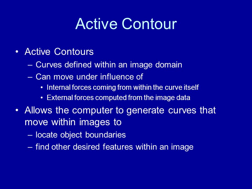 Active Contour Active Contours –Curves defined within an image domain –Can move under influence of Internal forces coming from within the curve itself External forces computed from the image data Allows the computer to generate curves that move within images to –locate object boundaries –find other desired features within an image
