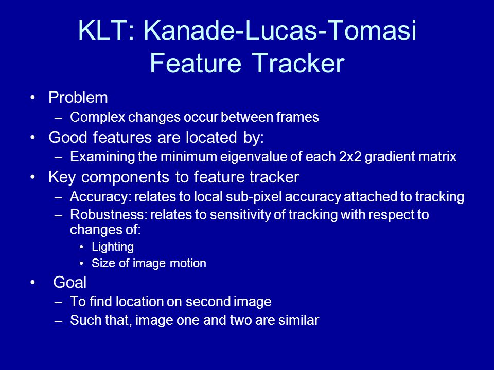 KLT: Kanade-Lucas-Tomasi Feature Tracker Problem –Complex changes occur between frames Good features are located by: –Examining the minimum eigenvalue of each 2x2 gradient matrix Key components to feature tracker –Accuracy: relates to local sub-pixel accuracy attached to tracking –Robustness: relates to sensitivity of tracking with respect to changes of: Lighting Size of image motion Goal –To find location on second image –Such that, image one and two are similar