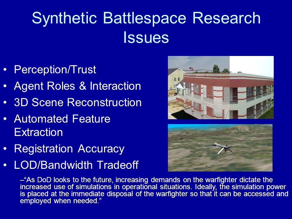 Synthetic Battlespace Research Issues Perception/Trust Agent Roles & Interaction 3D Scene Reconstruction Automated Feature Extraction Registration Accuracy LOD/Bandwidth Tradeoff –As DoD looks to the future, increasing demands on the warfighter dictate the increased use of simulations in operational situations.