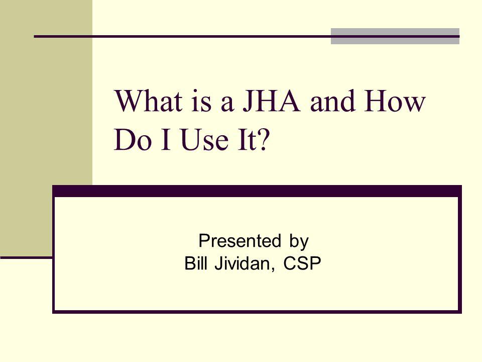 What is a JHA and How Do I Use It? Presented by Bill Jividan, CSP