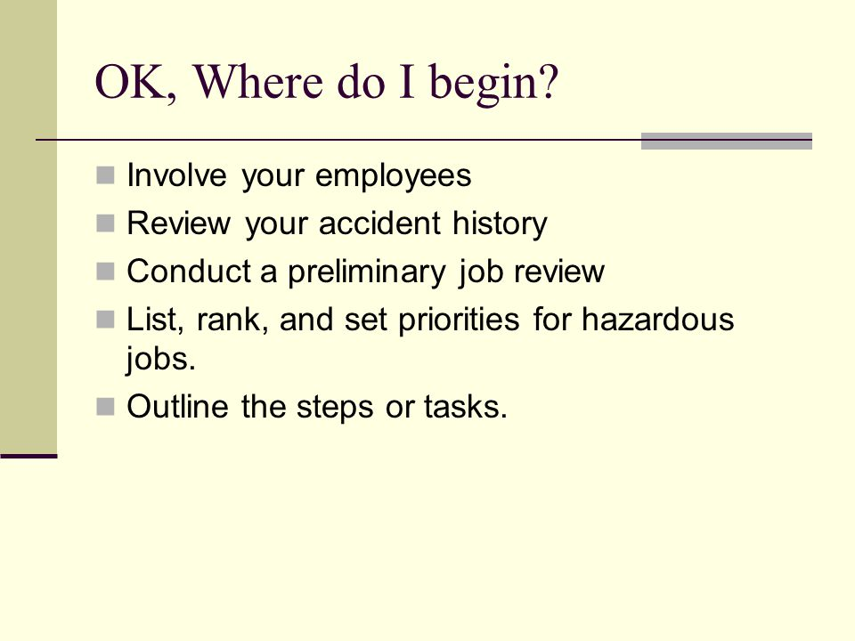 OK, Where do I begin? Involve your employees Review your accident history Conduct a preliminary job review List, rank, and set priorities for hazardou
