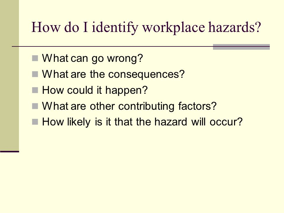 How do I identify workplace hazards? What can go wrong? What are the consequences? How could it happen? What are other contributing factors? How likel