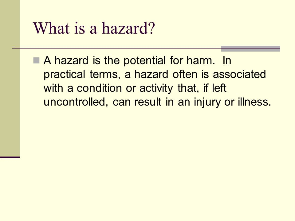What is a hazard? A hazard is the potential for harm. In practical terms, a hazard often is associated with a condition or activity that, if left unco
