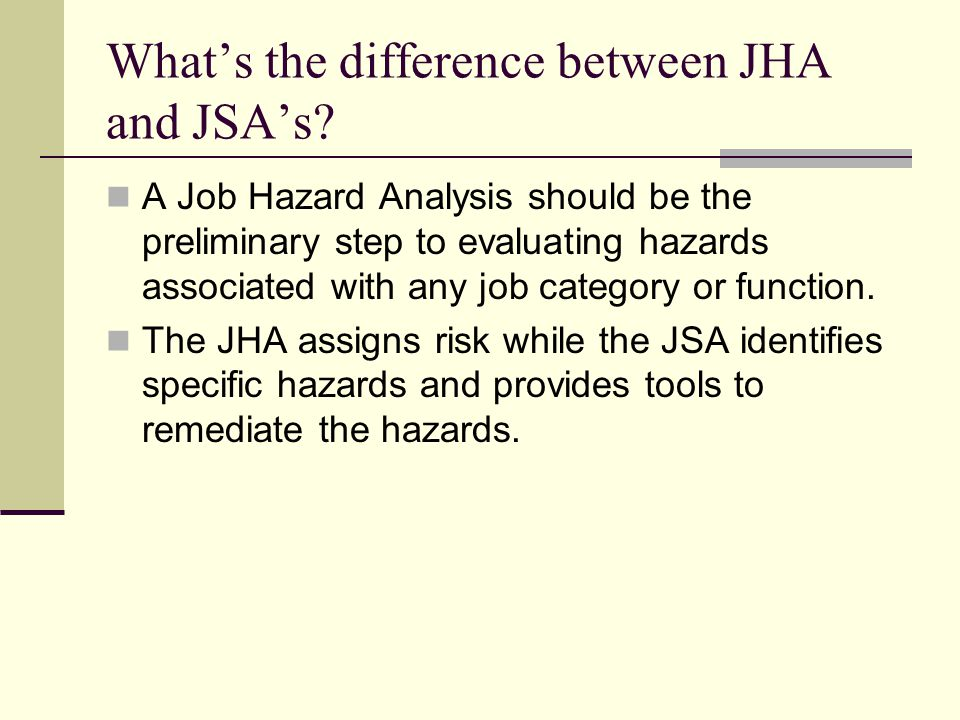 Whats the difference between JHA and JSAs? A Job Hazard Analysis should be the preliminary step to evaluating hazards associated with any job category