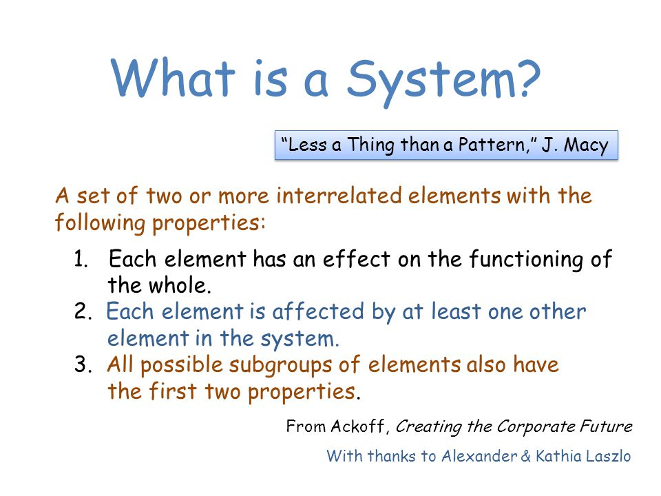 What is a System. A set of two or more interrelated elements with the following properties: 1.