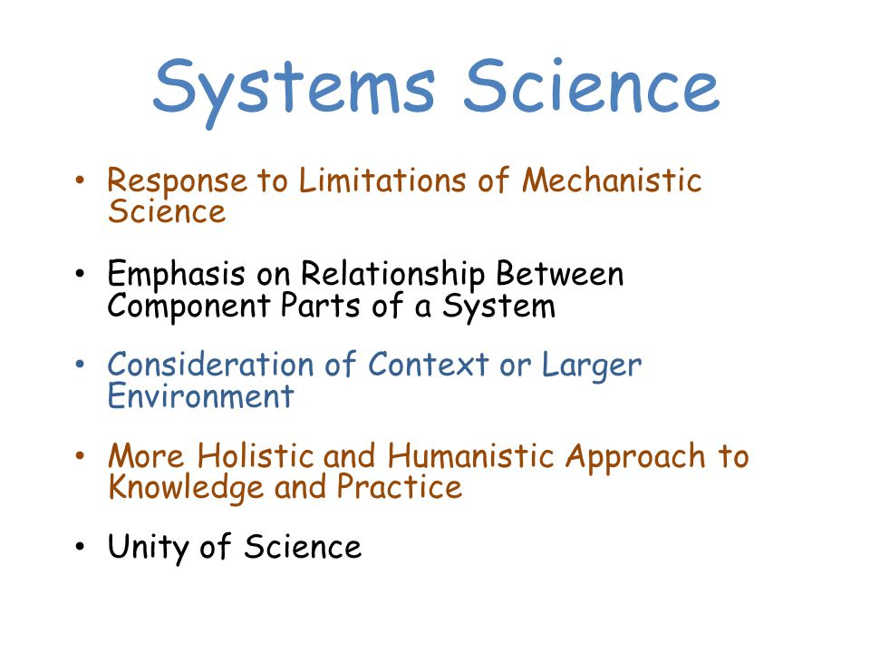 Systems Science Response to Limitations of Mechanistic Science Emphasis on Relationship Between Component Parts of a System Consideration of Context or Larger Environment More Holistic and Humanistic Approach to Knowledge and Practice Unity of Science