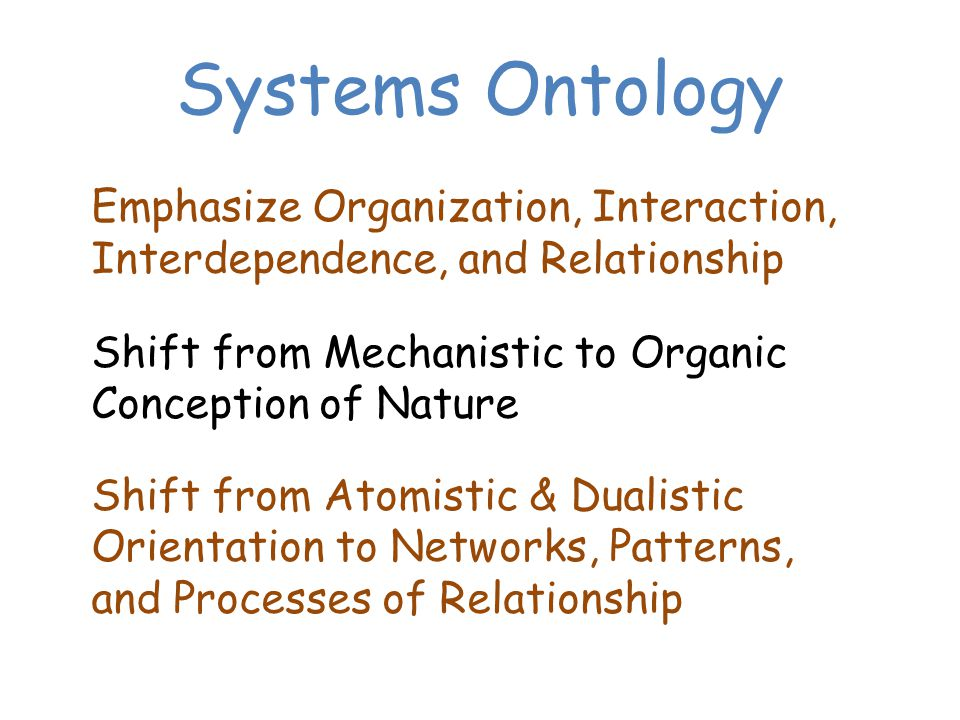 Systems Ontology Emphasize Organization, Interaction, Interdependence, and Relationship Shift from Mechanistic to Organic Conception of Nature Shift from Atomistic & Dualistic Orientation to Networks, Patterns, and Processes of Relationship