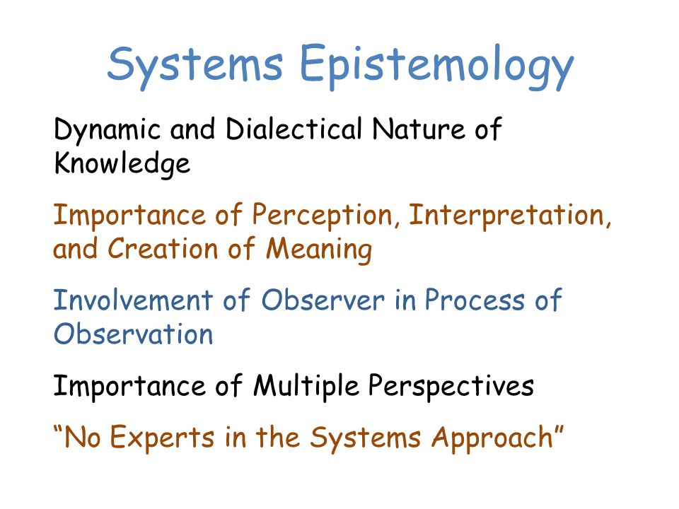 Systems Epistemology Dynamic and Dialectical Nature of Knowledge Importance of Perception, Interpretation, and Creation of Meaning Involvement of Observer in Process of Observation Importance of Multiple Perspectives No Experts in the Systems Approach