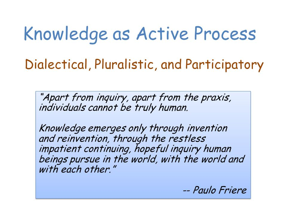 Knowledge as Active Process Dialectical, Pluralistic, and Participatory Apart from inquiry, apart from the praxis, individuals cannot be truly human.