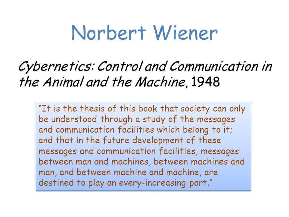 Norbert Wiener Cybernetics: Control and Communication in the Animal and the Machine, 1948 It is the thesis of this book that society can only be understood through a study of the messages and communication facilities which belong to it; and that in the future development of these messages and communication facilities, messages between man and machines, between machines and man, and between machine and machine, are destined to play an every-increasing part.