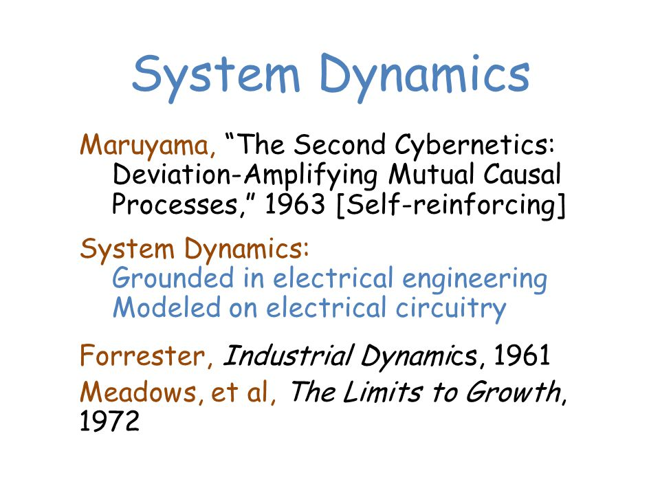 System Dynamics Maruyama, The Second Cybernetics: Deviation-Amplifying Mutual Causal Processes, 1963 [Self-reinforcing] System Dynamics: Grounded in electrical engineering Modeled on electrical circuitry Forrester, Industrial Dynamics, 1961 Meadows, et al, The Limits to Growth, 1972