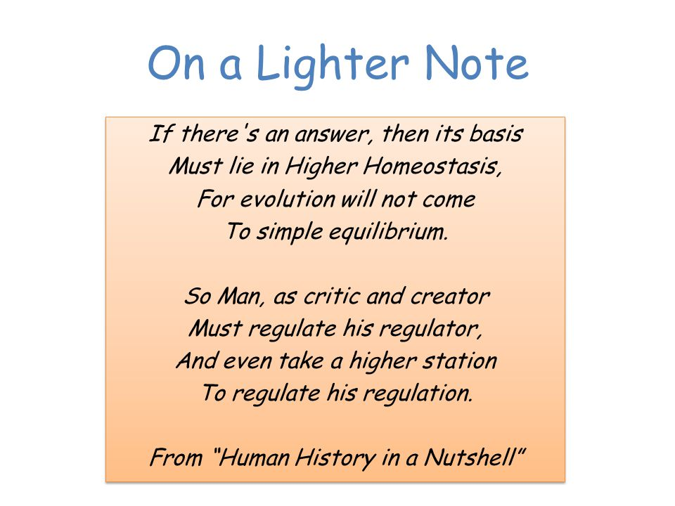 On a Lighter Note If there s an answer, then its basis Must lie in Higher Homeostasis, For evolution will not come To simple equilibrium.