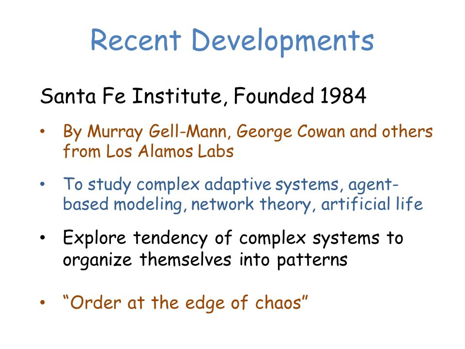 Recent Developments Santa Fe Institute, Founded 1984 By Murray Gell-Mann, George Cowan and others from Los Alamos Labs To study complex adaptive systems, agent- based modeling, network theory, artificial life Explore tendency of complex systems to organize themselves into patterns Order at the edge of chaos
