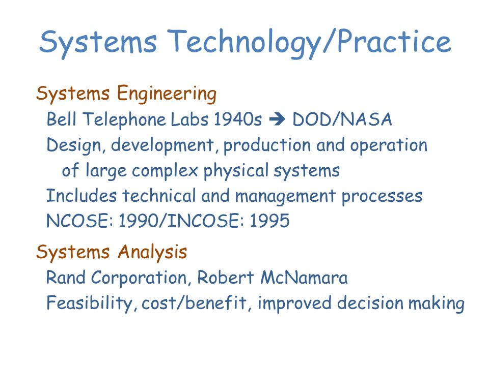 Systems Technology/Practice Systems Engineering Bell Telephone Labs 1940s DOD/NASA Design, development, production and operation of large complex physical systems Includes technical and management processes NCOSE: 1990/INCOSE: 1995 Systems Analysis Rand Corporation, Robert McNamara Feasibility, cost/benefit, improved decision making