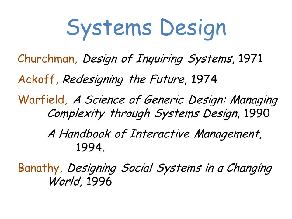 Churchman, Design of Inquiring Systems, 1971 Ackoff, Redesigning the Future, 1974 Warfield, A Science of Generic Design: Managing Complexity through Systems Design, 1990 A Handbook of Interactive Management, 1994.