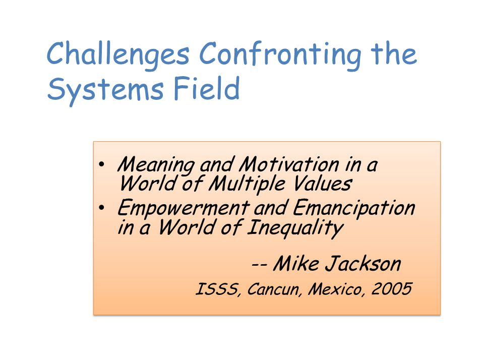 Challenges Confronting the Systems Field Meaning and Motivation in a World of Multiple Values Empowerment and Emancipation in a World of Inequality -- Mike Jackson ISSS, Cancun, Mexico, 2005 Meaning and Motivation in a World of Multiple Values Empowerment and Emancipation in a World of Inequality -- Mike Jackson ISSS, Cancun, Mexico, 2005