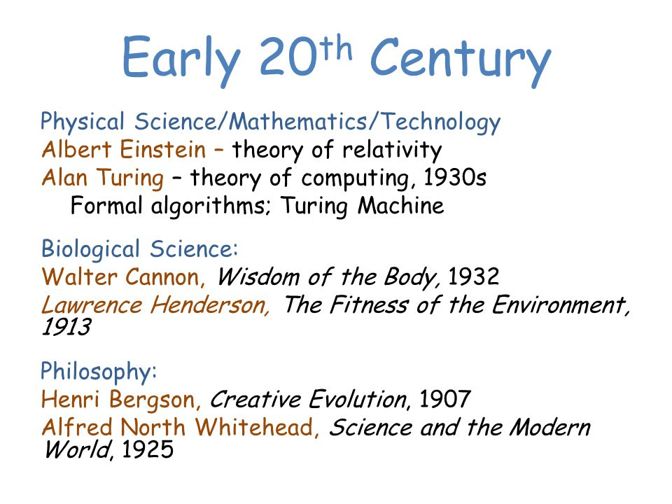 Early 20 th Century Physical Science/Mathematics/Technology Albert Einstein – theory of relativity Alan Turing – theory of computing, 1930s Formal algorithms; Turing Machine Biological Science: Walter Cannon, Wisdom of the Body, 1932 Lawrence Henderson, The Fitness of the Environment, 1913 Philosophy: Henri Bergson, Creative Evolution, 1907 Alfred North Whitehead, Science and the Modern World, 1925