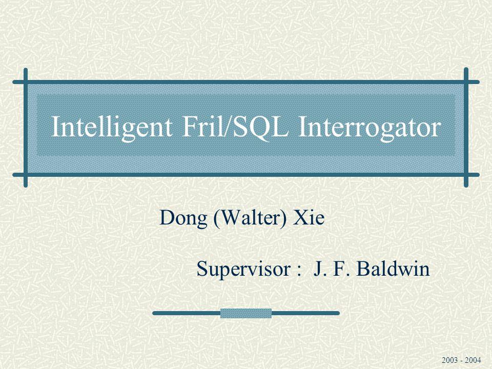 Intelligent Fril/SQL Interrogator Dong (Walter) Xie Supervisor : J. F. Baldwin 2003 - 2004