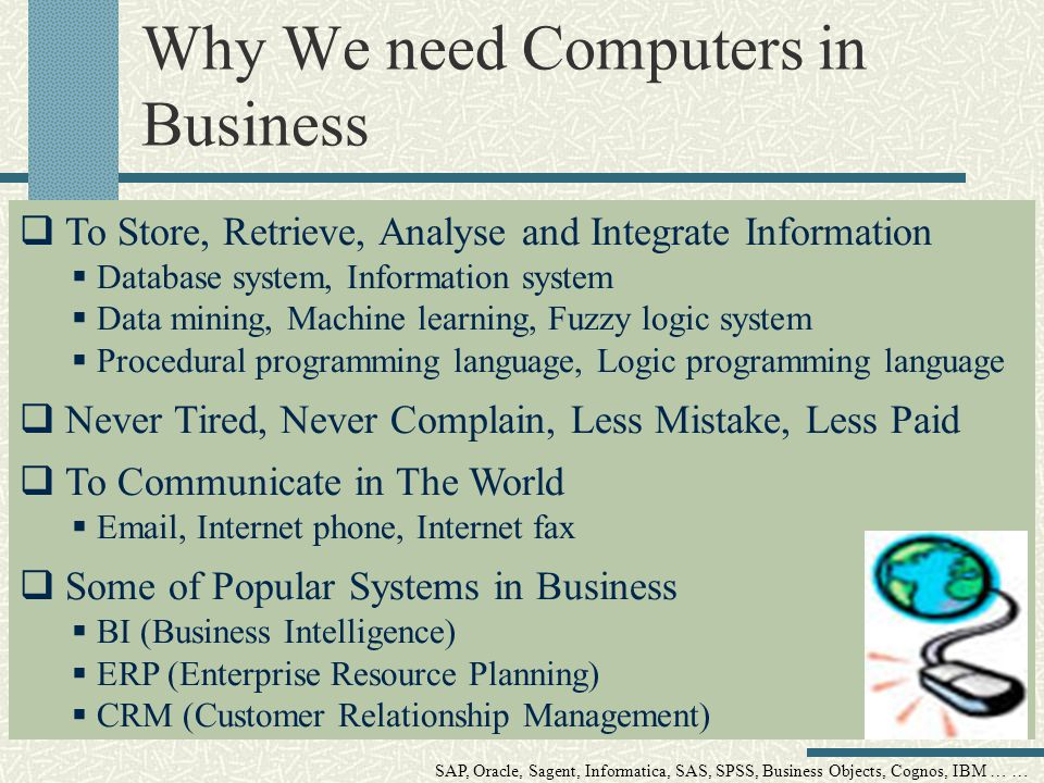 Why We need Computers in Business To Store, Retrieve, Analyse and Integrate Information Database system, Information system Data mining, Machine learning, Fuzzy logic system Procedural programming language, Logic programming language Never Tired, Never Complain, Less Mistake, Less Paid To Communicate in The World Email, Internet phone, Internet fax Some of Popular Systems in Business BI (Business Intelligence) ERP (Enterprise Resource Planning) CRM (Customer Relationship Management) SAP, Oracle, Sagent, Informatica, SAS, SPSS, Business Objects, Cognos, IBM … …
