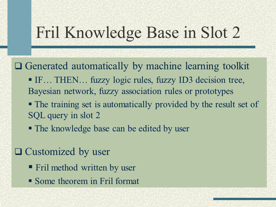 Fril Knowledge Base in Slot 2 Generated automatically by machine learning toolkit IF… THEN… fuzzy logic rules, fuzzy ID3 decision tree, Bayesian network, fuzzy association rules or prototypes The training set is automatically provided by the result set of SQL query in slot 2 The knowledge base can be edited by user Customized by user Fril method written by user Some theorem in Fril format
