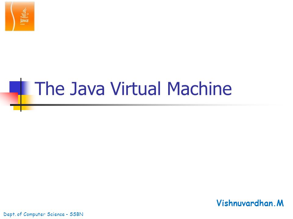 The Java Virtual Machine Vishnuvardhan.M Dept. of Computer Science - SSBN